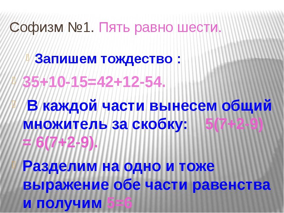 Софизм №1. Пять равно шести. Запишем тождество : 35+10-15=42+12-54. В каждой...
