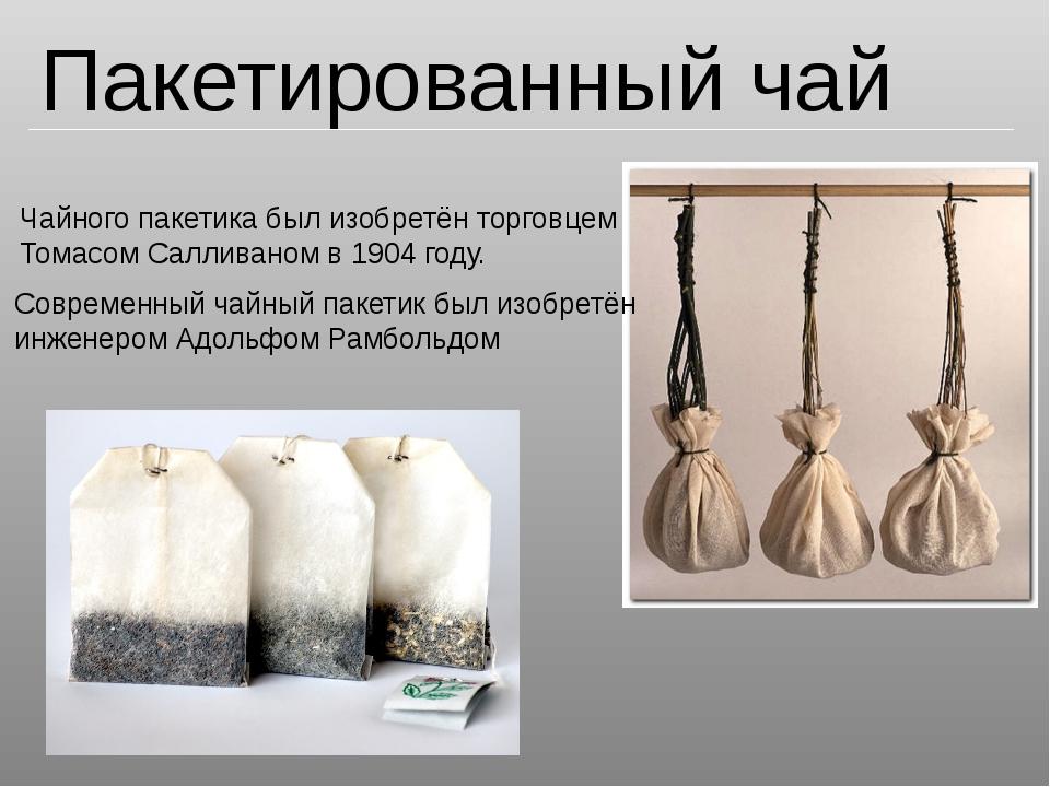 Пакетированный чай Чайного пакетика был изобретён торговцем Томасом Салливано...