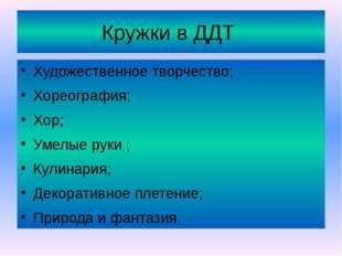 Кружки в ДДТ Художественное творчество; Хореография; Хор; Умелые руки ; Кулин