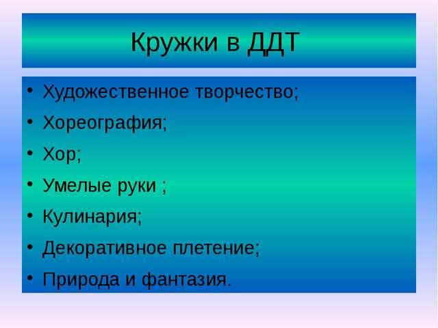 Кружки в ДДТ Художественное творчество; Хореография; Хор; Умелые руки ; Кулин...