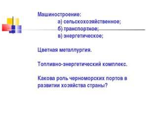 Машиностроение: а) сельскохозяйственное; б) транспортное; в) энергетическое;