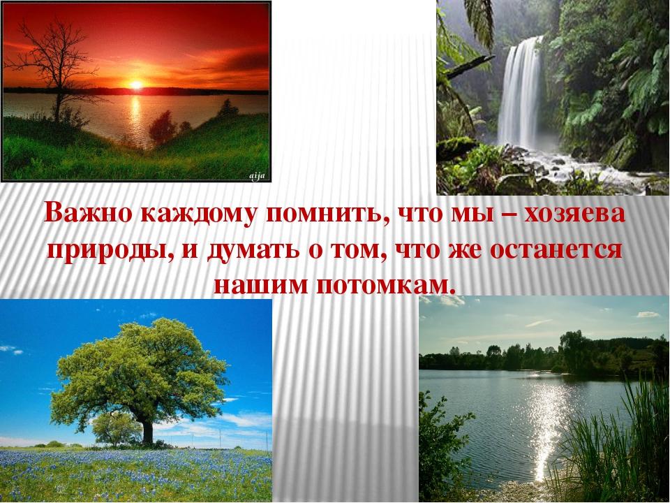 Важно каждому помнить, что мы – хозяева природы, и думать о том, что же остан...