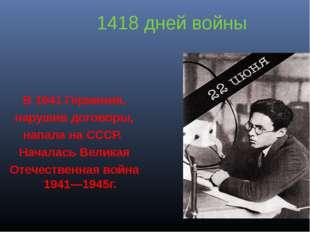 1418 дней войны В 1941 Германия, нарушив договоры, напала на СССР. Началась В