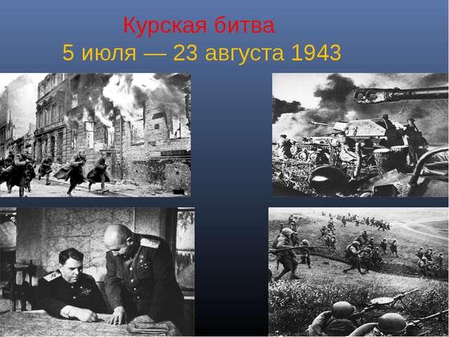 Курская битва 5 июля — 23 августа 1943