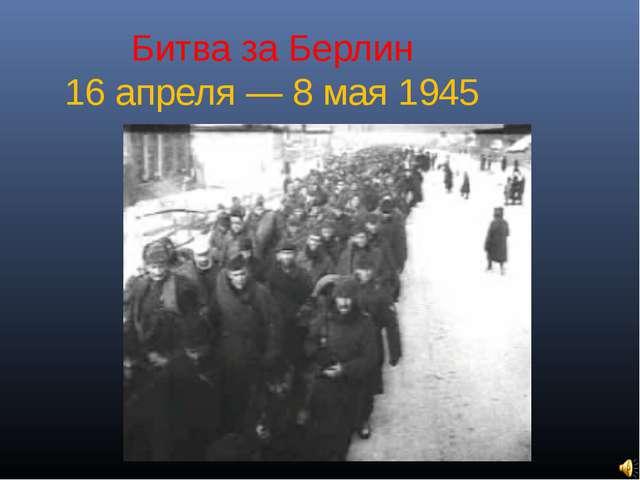 Битва за Берлин 16 апреля — 8 мая 1945