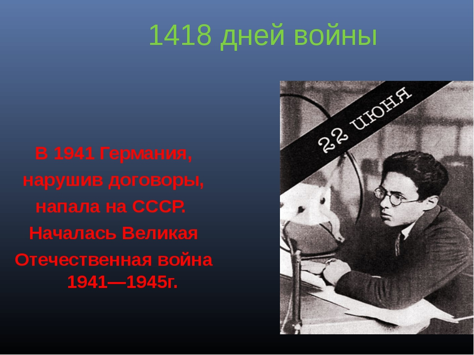 1418 дней войны В 1941 Германия, нарушив договоры, напала на СССР. Началась В...