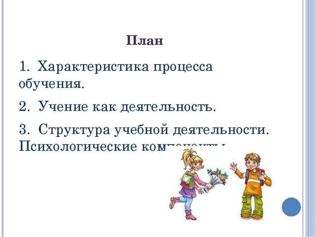 План 1. Характеристика процесса обучения. 2. Учение как деятельность. 3. Стру...