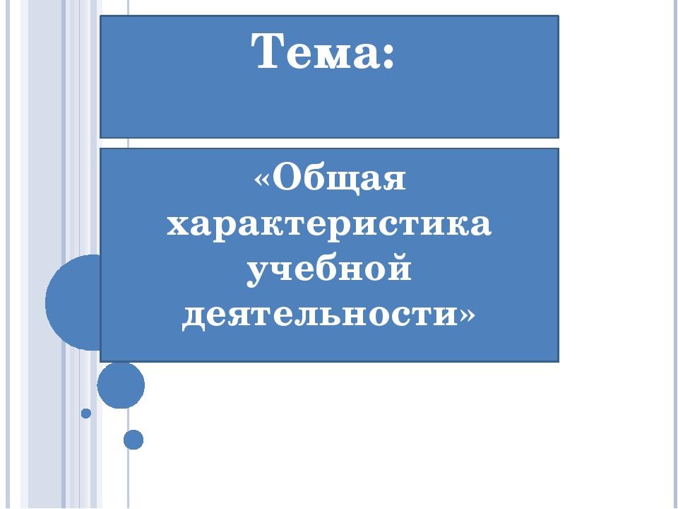Тема: «Общая характеристика учебной деятельности»