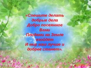 «Спешите делать добрые дела Добро посеянное Вами Плодами на Земле взойдёт И м
