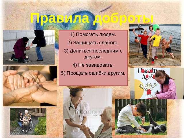 Правила доброты 1) Помогать людям. 2) Защищать слабого. 3) Делиться последним...