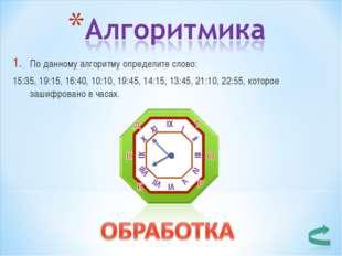По данному алгоритму определите слово: 15:35, 19:15, 16:40, 10:10, 19:45, 14: