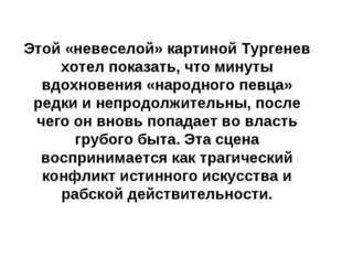 Этой «невеселой» картиной Тургенев хотел показать, что минуты вдохновения «на