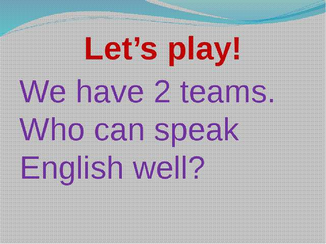 Let's play! We have 2 teams. Who can speak English well?
