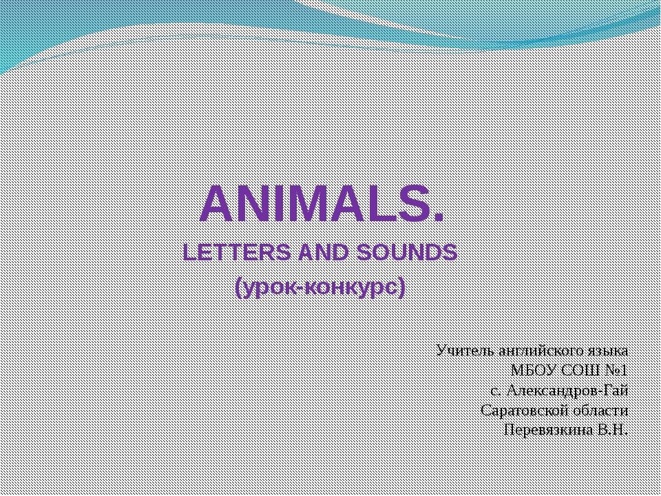 ANIMALS. LETTERS AND SOUNDS (урок-конкурс) Учитель английского языка МБОУ СОШ...