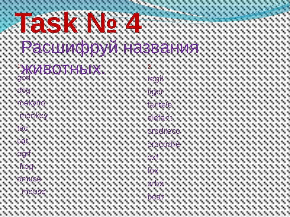 Task № 4 1. god dog mekyno monkey tac cat ogrf frog omuse mouse 2. regit tige...