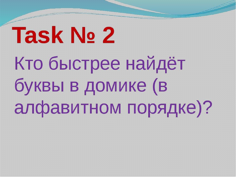 Task № 2 Кто быстрее найдёт буквы в домике (в алфавитном порядке)?