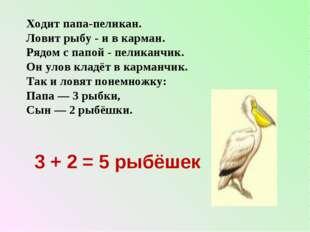 Ходит папа-пеликан. Ловит рыбу - и в карман. Рядом с папой - пеликанчик. Он у