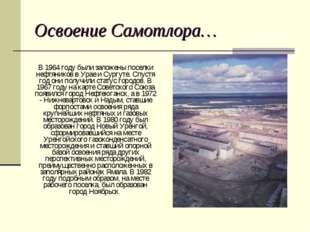 В 1964 году были заложены поселки нефтяников в Урае и Сургуте. Спустя год он
