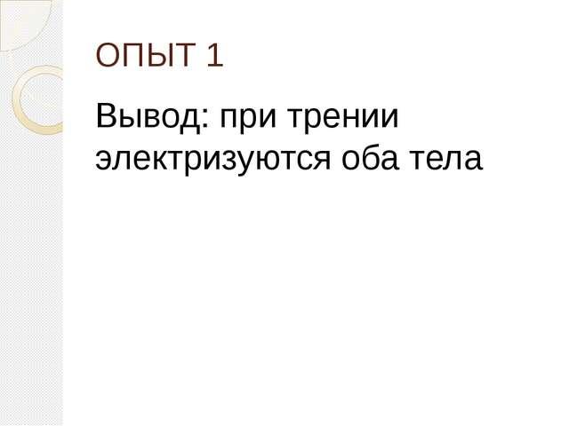 ОПЫТ 1 Вывод: при трении электризуются оба тела