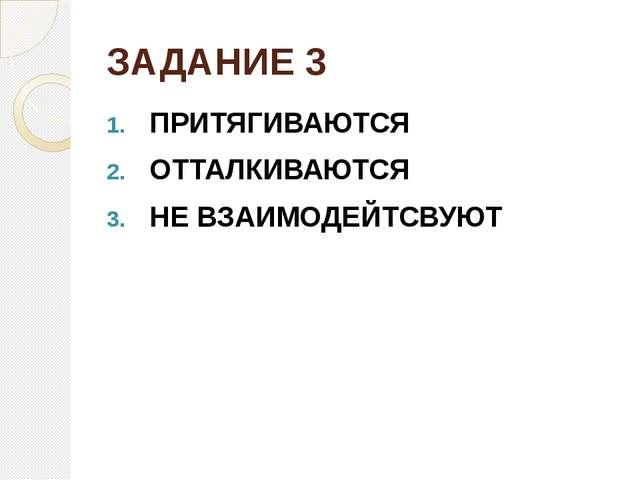 ЗАДАНИЕ 3 ПРИТЯГИВАЮТСЯ ОТТАЛКИВАЮТСЯ НЕ ВЗАИМОДЕЙТСВУЮТ