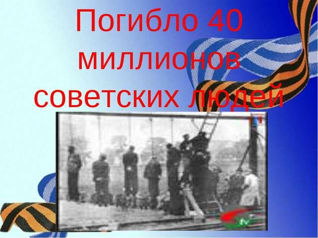 Погибло 40 миллионов советских людей