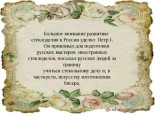 Большое внимание развитию стеклоделия в России уделял Петр I. Он привлекал дл