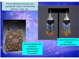 Так же бисер используют для украшения сумок, изготовления заколок, и мн. др.,