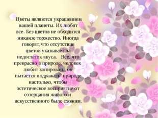 Цветы являются украшением нашей планеты. Их любят все. Без цветов не обходит