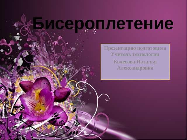 Бисероплетение Презентацию подготовила Учитель технологии Колесова Наталья Ал...