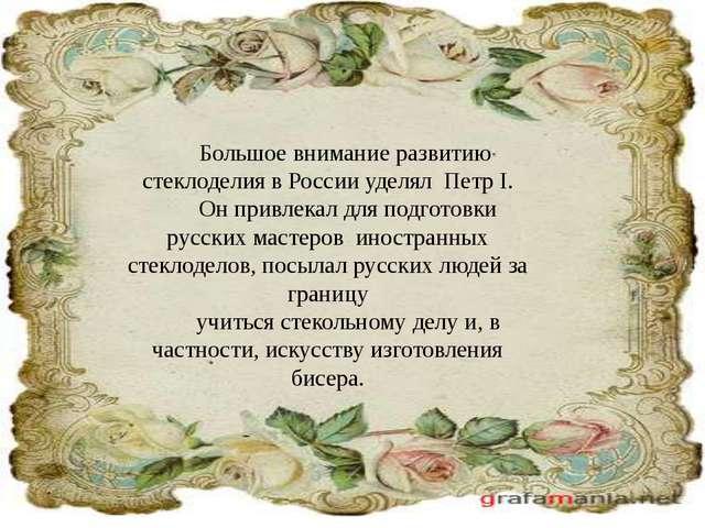 Большое внимание развитию стеклоделия в России уделял Петр I. Он привлекал дл...