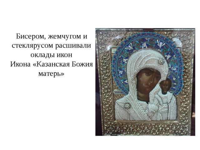 Бисером, жемчугом и стеклярусом расшивали оклады икон Икона «Казанская Божия...