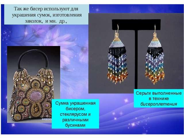 Так же бисер используют для украшения сумок, изготовления заколок, и мн. др.,...
