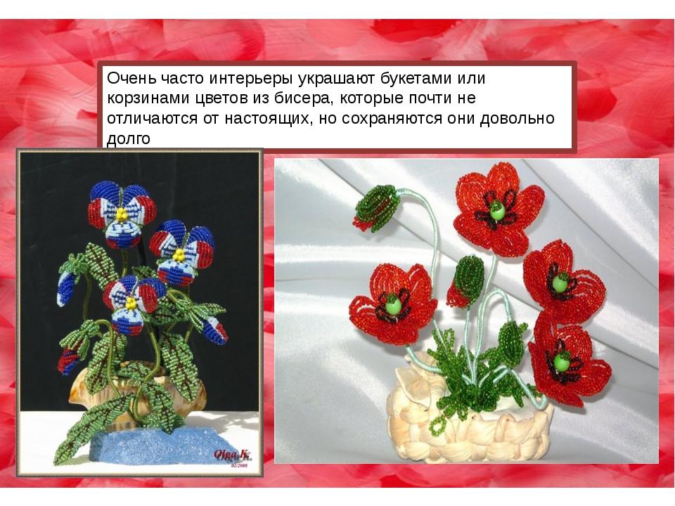 Очень часто интерьеры украшают букетами или корзинами цветов из бисера, котор...