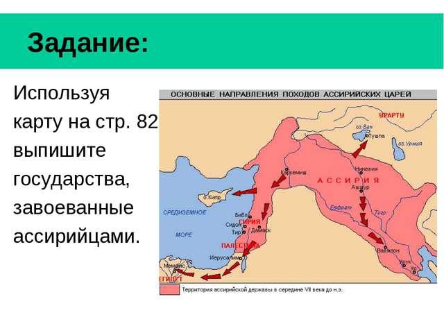 Задание: Используя карту на стр. 82 выпишите государства, завоеванные ассири...