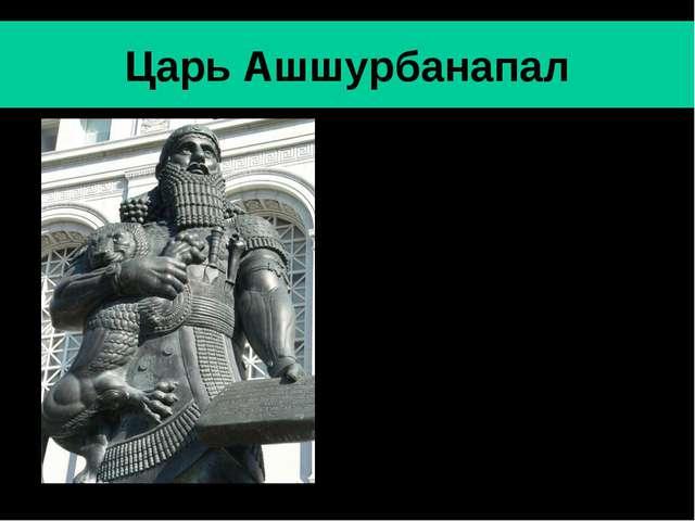 Царь Ашшурбанапал Ашшурбанапал- последний значительный царь Ассирии (669-630...