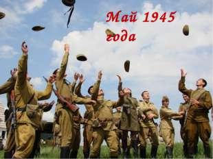 Май 1945 года