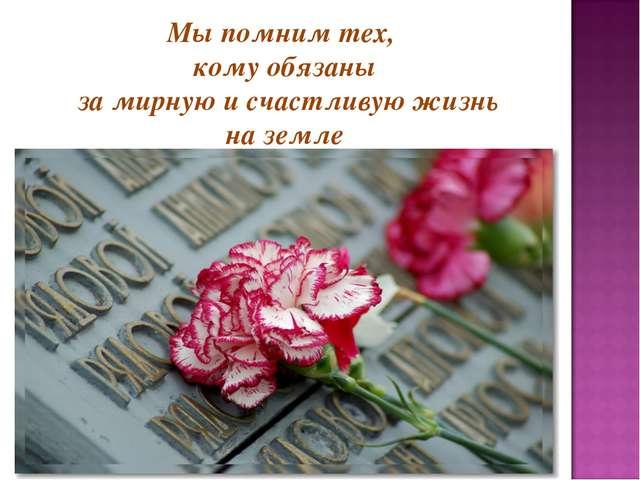 Мы помним тех, кому обязаны за мирную и счастливую жизнь на земле