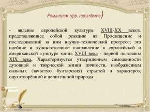Романтизм (фр. romantisme) - явление европейской культуры XVIII-XХ веков, пре