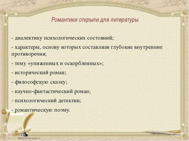 Романтики открыли для литературы - диалектику психологических состояний; - ха...