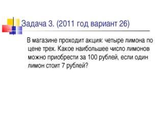 Задача 3. (2011 год вариант 26) В магазине проходит акция: четыре лимона по ц