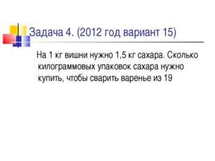 Задача 4. (2012 год вариант 15) На 1 кг вишни нужно 1,5 кг сахара. Сколько ки