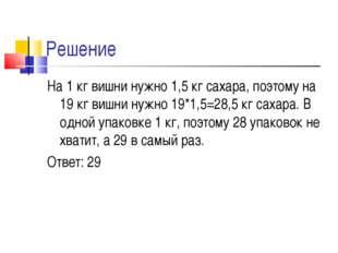 Решение На 1 кг вишни нужно 1,5 кг сахара, поэтому на 19 кг вишни нужно 19*1,