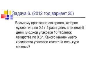 Задача 6. (2012 год вариант 25) Больному прописано лекарство, которое нужно п