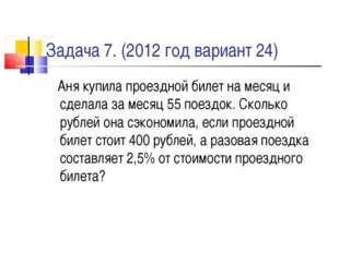 Задача 7. (2012 год вариант 24) Аня купила проездной билет на месяц и сделала