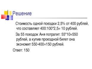 Решение Стоимость одной поездки 2,5% от 400 рублей, что составляет 400:100*2,