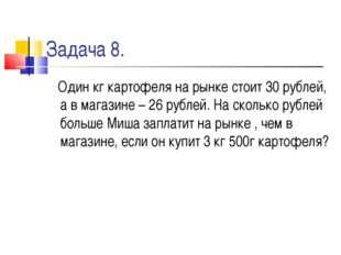 Задача 8. Один кг картофеля на рынке стоит 30 рублей, а в магазине – 26 рубле