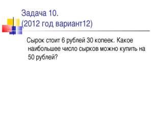 Задача 10. (2012 год вариант12) Сырок стоит 6 рублей 30 копеек. Какое наиболь