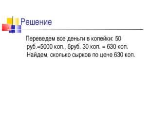 Решение Переведем все деньги в копейки: 50 руб.=5000 коп., 6руб. 30 коп. = 63