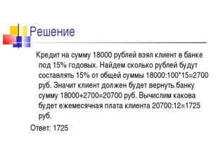Решение Кредит на сумму 18000 рублей взял клиент в банке под 15% годовых. Най