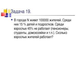 Задача 19. В городе N живет 100000 жителей. Среди них 15 % детей и подростков